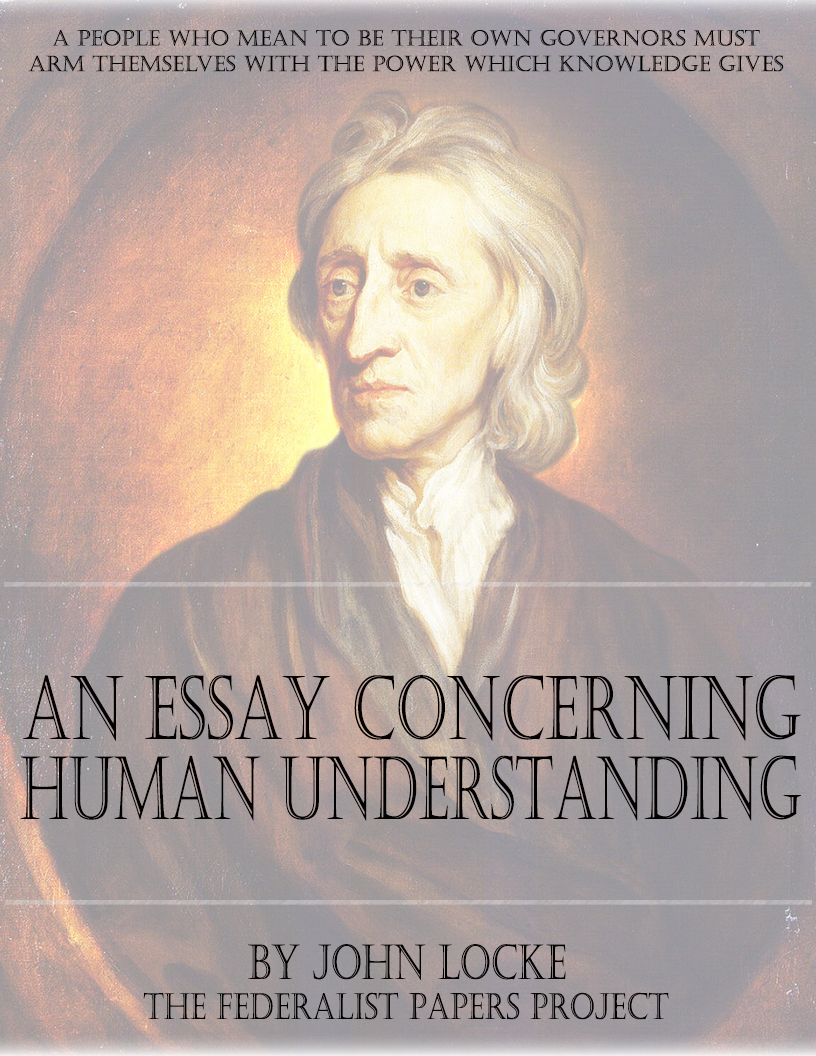 john locke essay on human understanding John locke's major work an essay concerning human understanding source: an essay concerning human understanding (1689) 38th edition from william tegg.